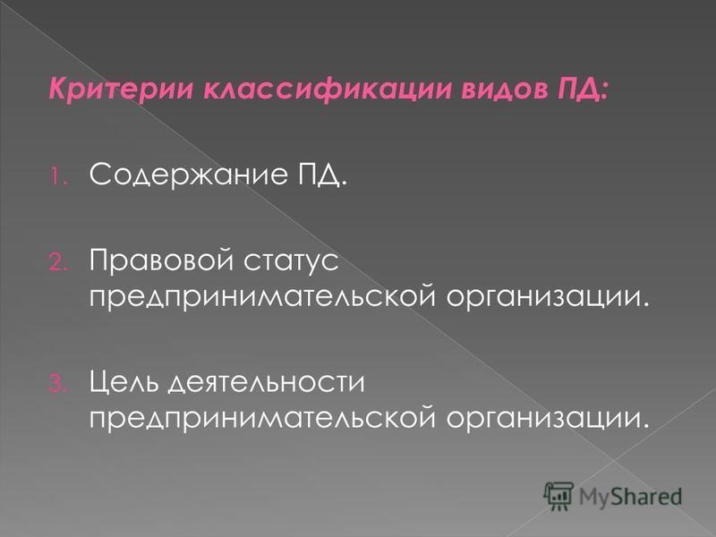Критерии классификации видов ПД: 1. Содержание ПД. 2. Правовой статус предпринимательской организации. 3. Цель деятельности предпринимательской организации.