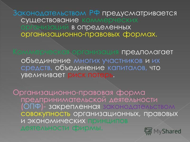 Законодательством РФ предусматривается существование коммерческих организаций в определенных организационно-правовых формах. Коммерческая организация предполагает объединение многих участников и их средств, объединение капиталов, что увеличивает риск