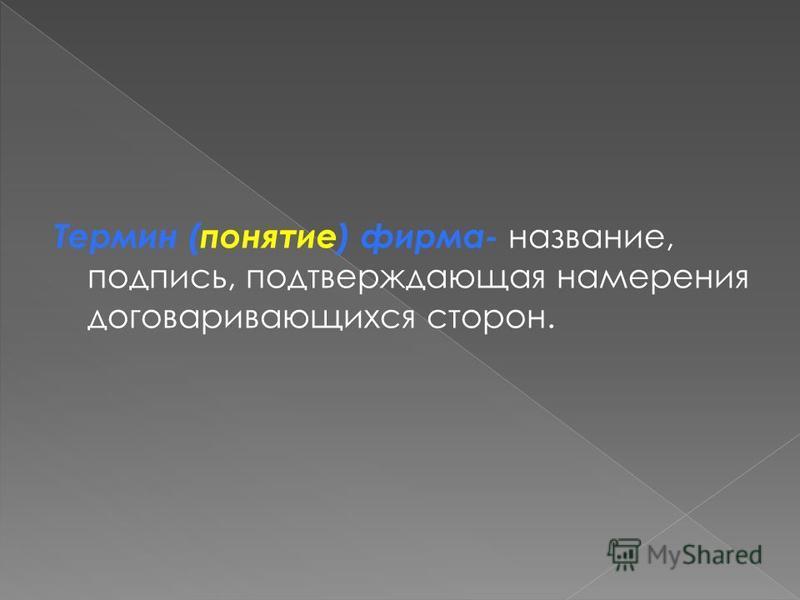 Термин (понятие) фирма- название, подпись, подтверждающая намерения договаривающихся сторон.