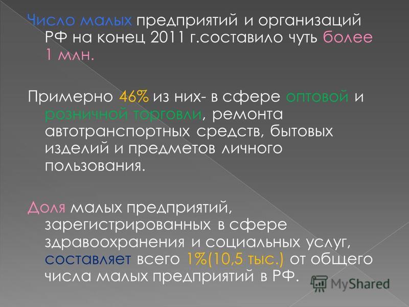 Число малых предприятий и организаций РФ на конец 2011 г.составило чуть более 1 млн. Примерно 46% из них- в сфере оптовой и розничной торговли, ремонта автотранспортных средств, бытовых изделий и предметов личного пользования. Доля малых предприятий,