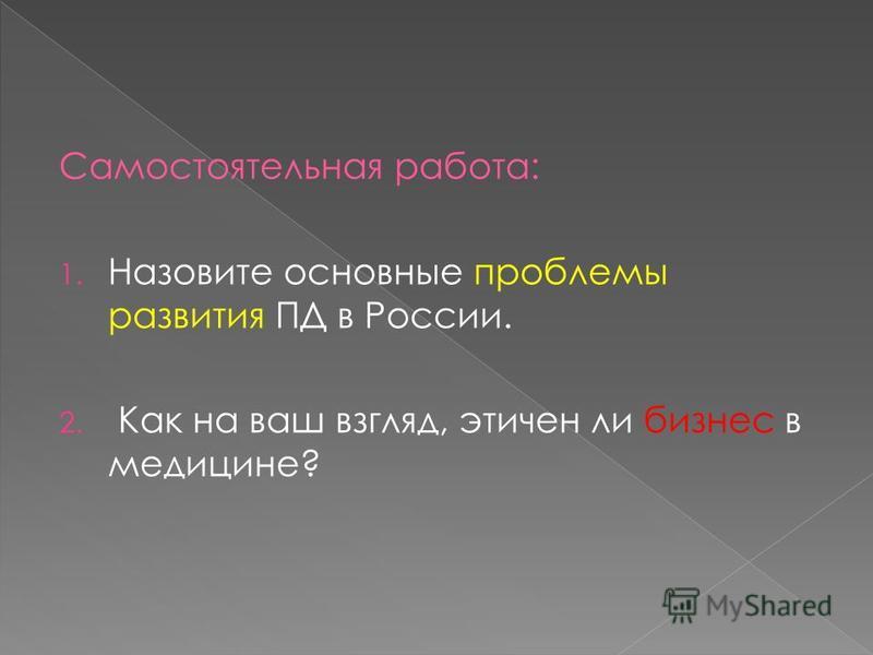 Самостоятельная работа: 1. Назовите основные проблемы развития ПД в России. 2. Как на ваш взгляд, этичен ли бизнес в медицине?