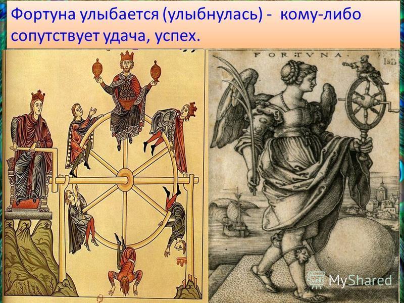 Фортуна улыбается (улыбнулась) - кому-либо сопутствует удача, успех. Чаще всего ее представляли с флюгером- рулем и рогом изобилия в руке, стоящей на шаре или колесе (колесо фортуны), с парусом или с крыльями, гонимою туда- сюда переменчивым ветром у