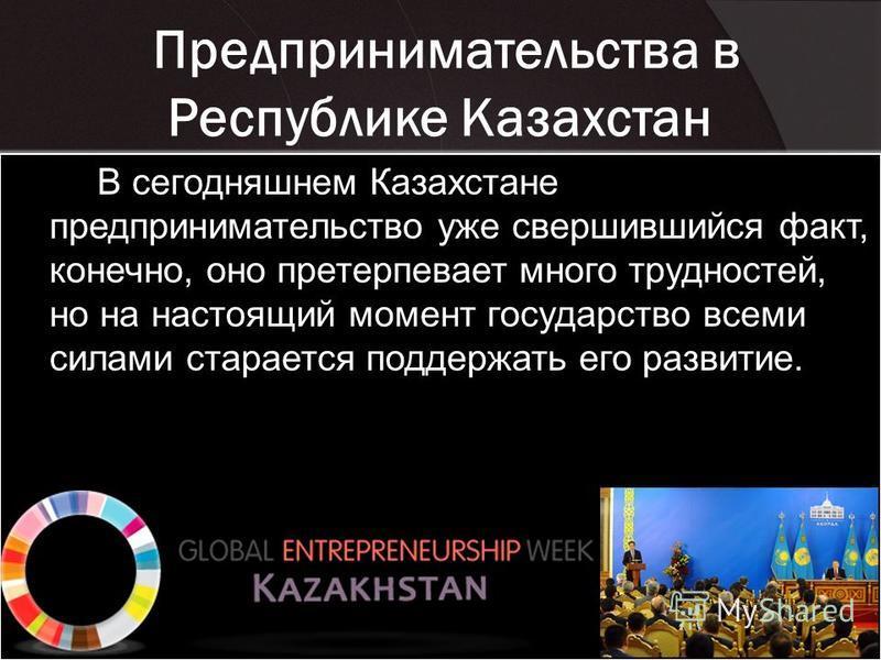 Предпринимательства в Республике Казахстан В сегодняшнем Казахстане предпринимательство уже свершившийся факт, конечно, оно претерпевает много трудностей, но на настоящий момент государство всеми силами старается поддержать его развитие.