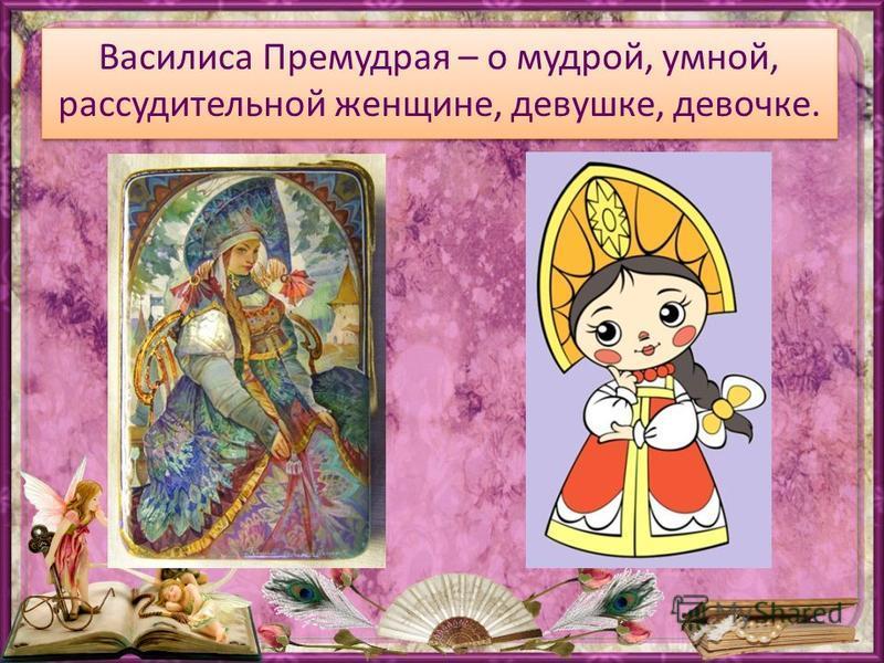 Василиса Премудрая – о мудрой, умной, рассудительной женщине, девушке, девочке.
