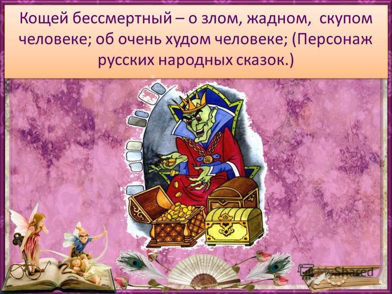 Кощей бессмертный – о злом, жадном, скупом человеке; об очень худом человеке; (Персонаж русских народных сказок.)