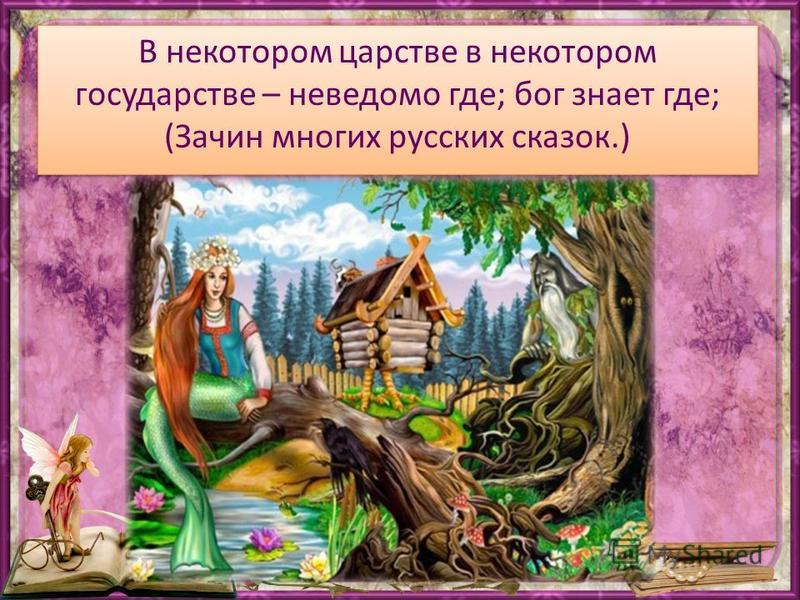 В некотором царстве в некотором государстве – неведомо где; бог знает где; (Зачин многих русских сказок.)