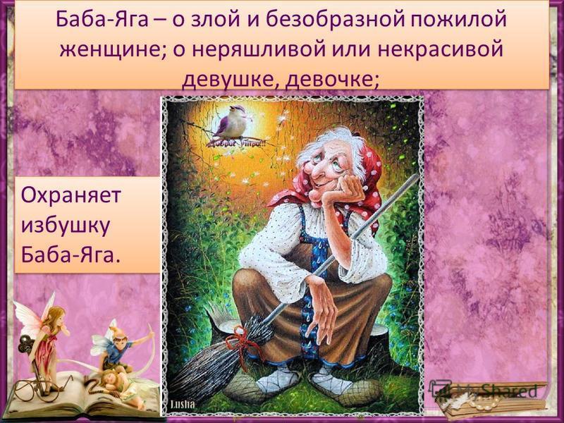 Баба-Яга – о злой и безобразной пожилой женщине; о неряшливой или некрасивой девушке, девочке; - Охраняет избушку Баба-Яга.