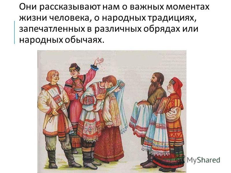 Они рассказывают нам о важных моментах жизни человека, о народных традициях, запечатленных в различных обрядах или народных обычаях.