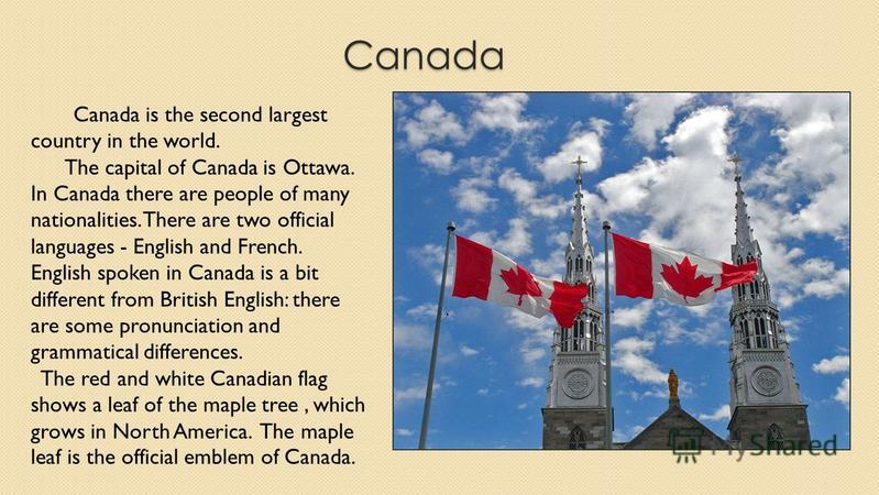 Canada Canada is the second largest country in the world. The capital of Canada is Ottawa. In Canada there are people of many nationalities. There are two official languages - English and French. English spoken in Canada is a bit different from Briti