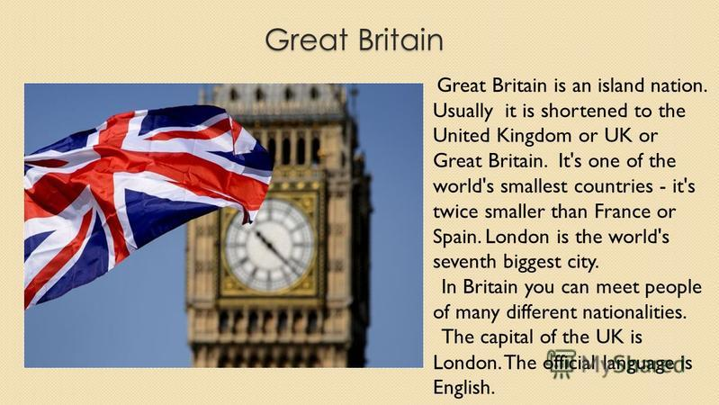 Great Britain Great Britain is an island nation. Usually it is shortened to the United Kingdom or UK or Great Britain. It's one of the world's smallest countries - it's twice smaller than France or Spain. London is the world's seventh biggest city. I