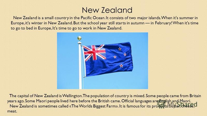 New Zealand New Zealand is a small country in the Pacific Ocean. It consists of two major islands. When it's summer in Europe, it's winter in New Zealand. But the school year still starts in autumn in February! When it's time to go to bed in Europe,