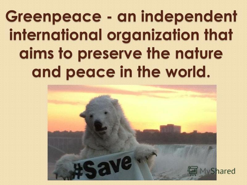 Greenpeace - an independent international organization that aims to preserve the nature and peace in the world.