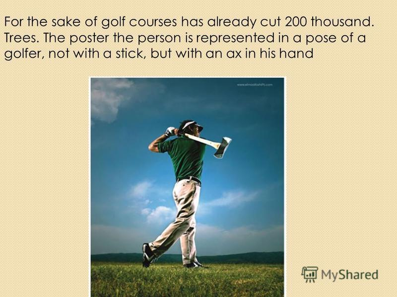 For the sake of golf courses has already cut 200 thousand. Trees. The poster the person is represented in a pose of a golfer, not with a stick, but with an ax in his hand