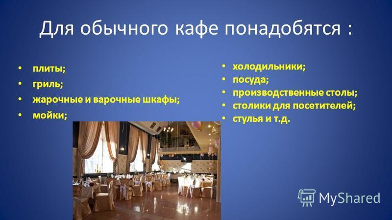 Для обычного кафе понадобятся : плиты; гриль; жарочные и варочные шкафы; мойки; холодильники; посуда; производственные столы; столики для посетителей; стулья и т.д.