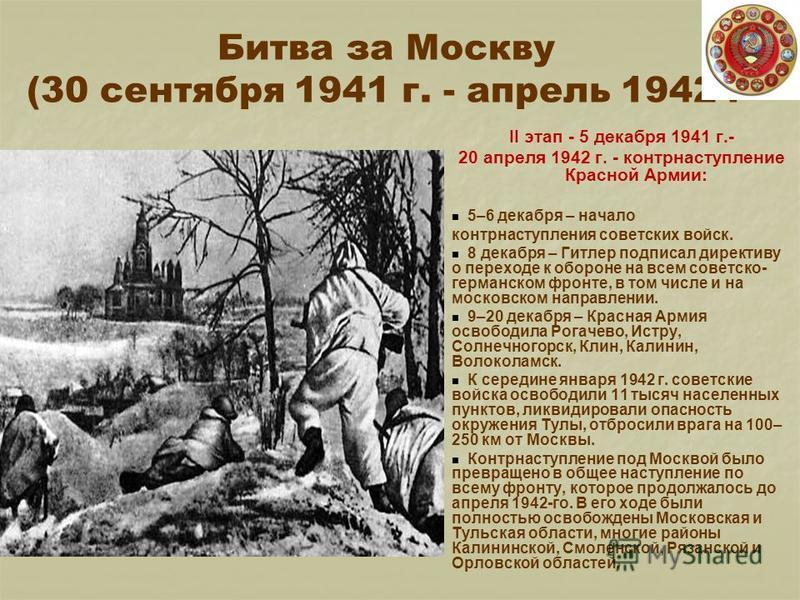 Битва за Москву (30 сентября 1941 г. - апрель 1942 г II этап - 5 декабря 1941 г.- 20 апреля 1942 г. - контрнаступление Красной Армии: 5–6 декабря – начало контрнаступления советских войск. 8 декабря – Гитлер подписал директиву о переходе к обороне на