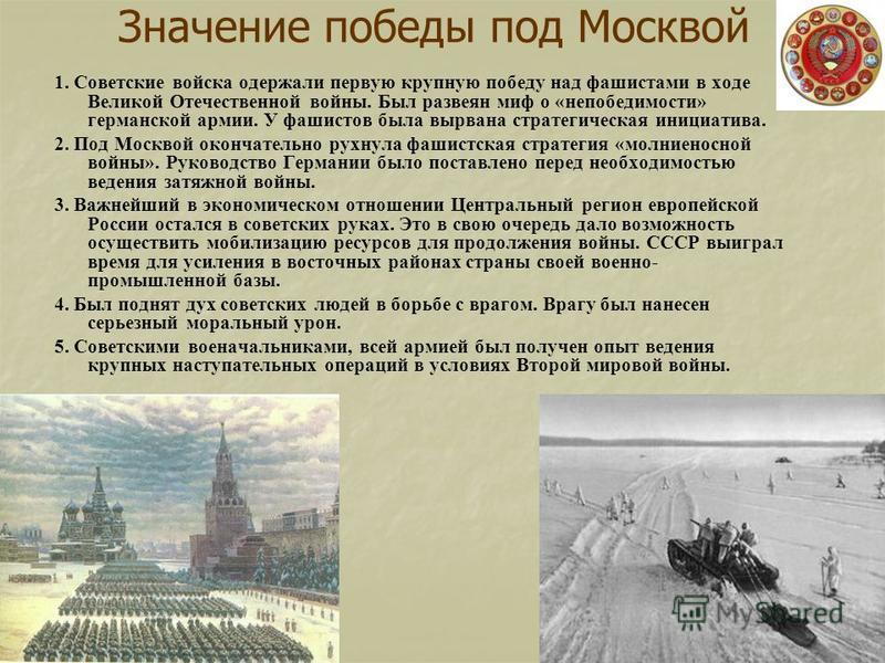 Значение победы под Москвой 1. Советские войска одержали первую крупную победу над фашистами в ходе Великой Отечественной войны. Был развеян миф о «непобедимости» германской армии. У фашистов была вырвана стратегическая инициатива. 2. Под Москвой око