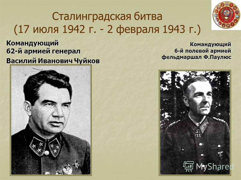 Сталинградская битва (17 июля 1942 г. - 2 февраля 1943 г.) Командующий 62-й армией генерал Василий Иванович Чуйков Командующий 6-й полевой армией фельдмаршал Ф.Паулюс