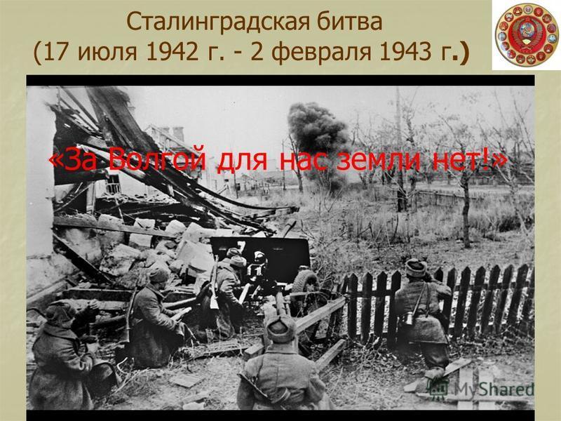 Сталинградская битва (17 июля 1942 г. - 2 февраля 1943 г.) «За Волгой для нас земли нет!»