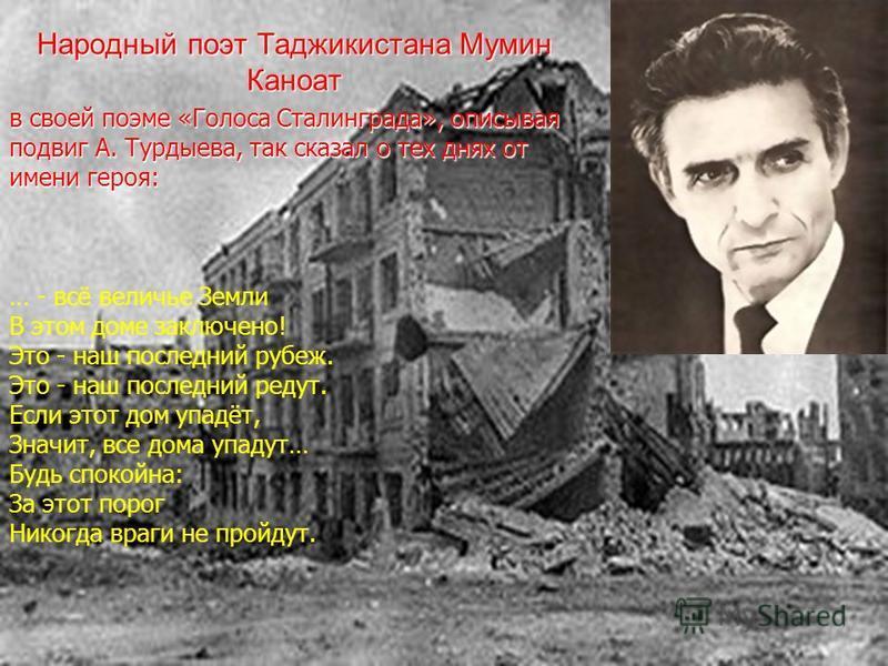 … - всё величье Земли В этом доме заключено! Это - наш последний рубеж. Это - наш последний редут. Если этот дом упадёт, Значит, все дома упадут… Будь спокойна: За этот порог Никогда враги не пройдут. Народный поэт Таджикистана Мумин Каноат в своей п