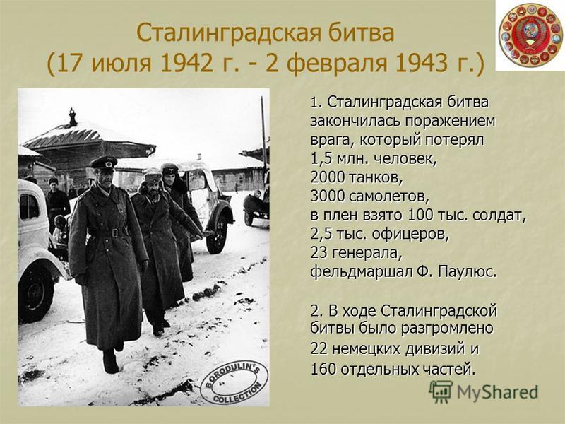 Сталинградская битва (17 июля 1942 г. - 2 февраля 1943 г.) 1. Сталинградская битва закончилась поражением врага, который потерял 1,5 млн. человек, 2000 танков, 3000 самолетов, в плен взято 100 тыс. солдат, 2,5 тыс. офицеров, 23 генерала, фельдмаршал