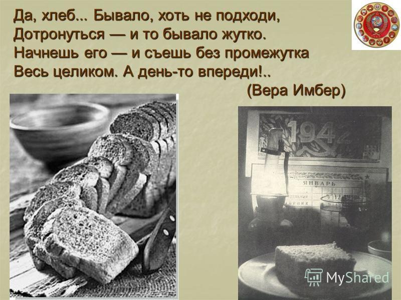 Да, хлеб... Бывало, хоть не подходи, Дотронуться и то бывало жутко. Начнешь его и съешь без промежутка Весь целиком. А день-то впереди!.. (Вера Имбер)