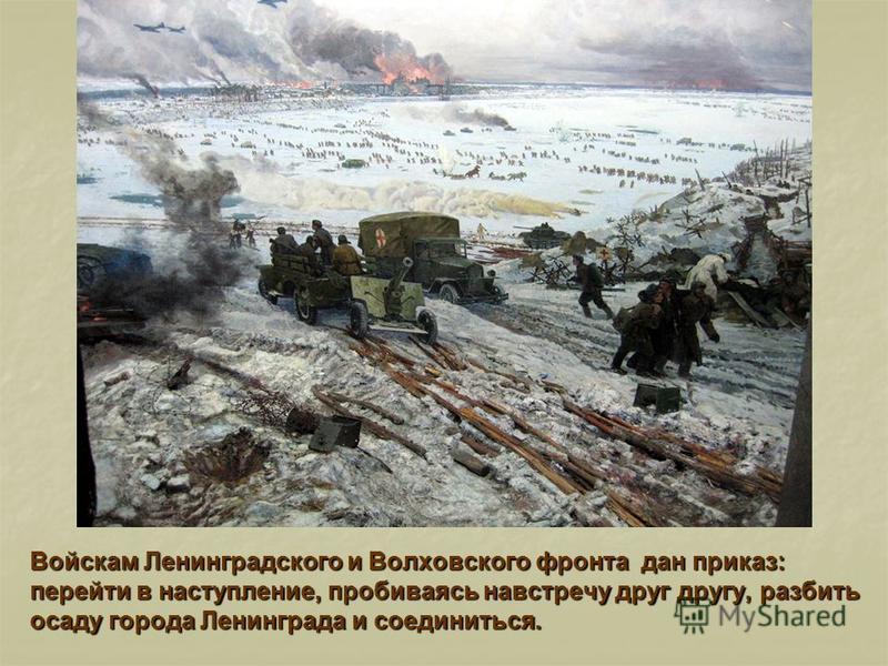 Войскам Ленинградского и Волховского фронта дан приказ: перейти в наступление, пробиваясь навстречу друг другу, разбить осаду города Ленинграда и соединиться.
