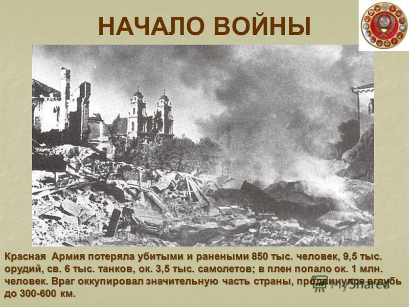 НАЧАЛО ВОЙНЫ Красная Армия потеряла убитыми и ранеными 850 тыс. человек, 9,5 тыс. орудий, св. 6 тыс. танков, ок. 3,5 тыс. самолетов; в плен попало ок. 1 млн. человек. Враг оккупировал значительную часть страны, продвинулся вглубь до 300-600 км.