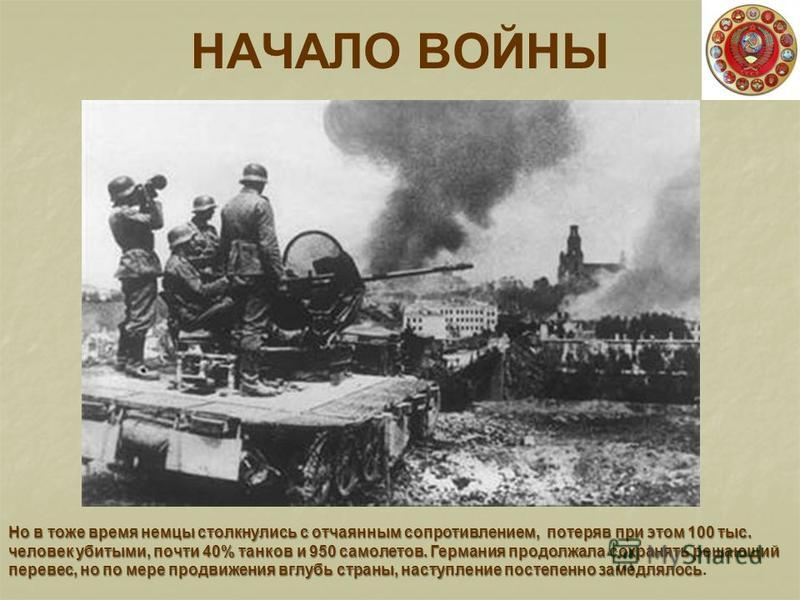 НАЧАЛО ВОЙНЫ Но в тоже время немцы столкнулись с отчаянным сопротивлением, потеряв при этом 100 тыс. человек убитыми, почти 40% танков и 950 самолетов. Германия продолжала сохранять решающий перевес, но по мере продвижения вглубь страны, наступление