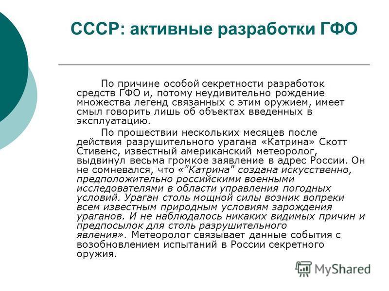 СССР: активные разработки ГФО По причине особой секретности разработок средств ГФО и, потому неудивительно рождение множества легенд связанных с этим оружием, имеет смыл говорить лишь об объектах введенных в эксплуатацию. По прошествии нескольких мес