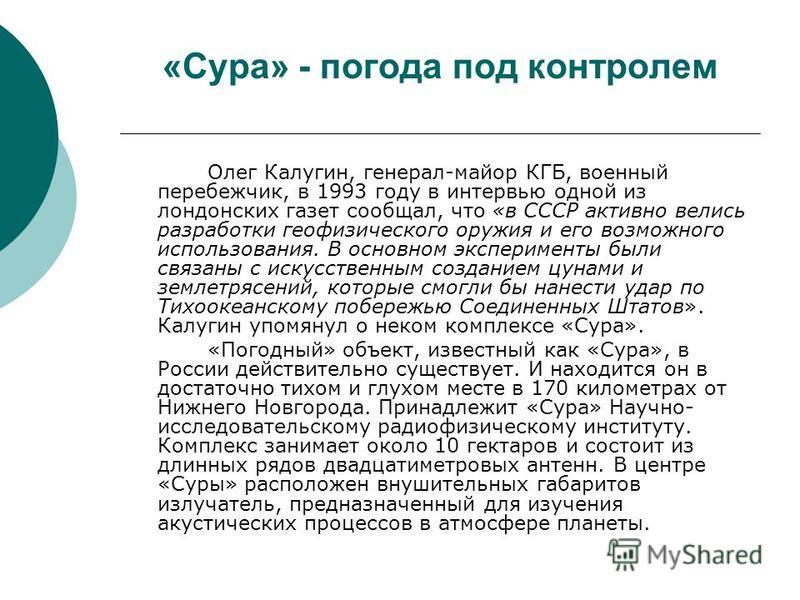 «Сура» - погода под контролем Олег Калугин, генерал-майор КГБ, военный перебежчик, в 1993 году в интервью одной из лондонских газет сообщал, что «в СССР активно велись разработки геофизического оружия и его возможного использования. В основном экспер