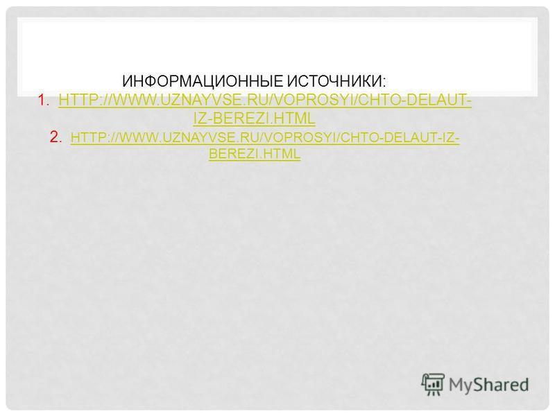 ИНФОРМАЦИОННЫЕ ИСТОЧНИКИ: 1. HTTP://WWW.UZNAYVSE.RU/VOPROSYI/CHTO-DELAUT- IZ-BEREZI.HTML 2. HTTP://WWW.UZNAYVSE.RU/VOPROSYI/CHTO-DELAUT-IZ- BEREZI.HTMLHTTP://WWW.UZNAYVSE.RU/VOPROSYI/CHTO-DELAUT- IZ-BEREZI.HTMLHTTP://WWW.UZNAYVSE.RU/VOPROSYI/CHTO-DEL