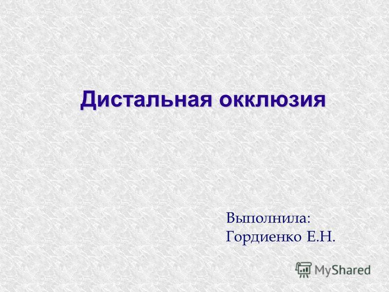 Дистальная окклюзия Выполнила: Гордиенко Е.Н.