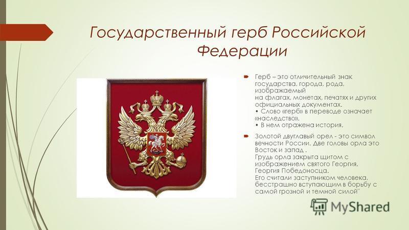 Государственный герб Российской Федерации Герб – это отличительный знак государства, города, рода, изображаемый на флагах, монетах, печатях и других официальных документах. Слово «герб» в переводе означает «наследство». В нем отражена история. Золото