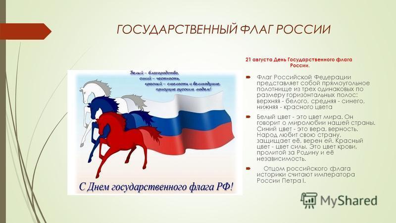 ГОСУДАРСТВЕННЫЙ ФЛАГ РОССИИ 21 августа День Государственного флага России. Флаг Российской Федерации представляет собой прямоугольное полотнище из трех одинаковых по размеру горизонтальных полос: верхняя - белого, средняя - синего, нижняя - красного