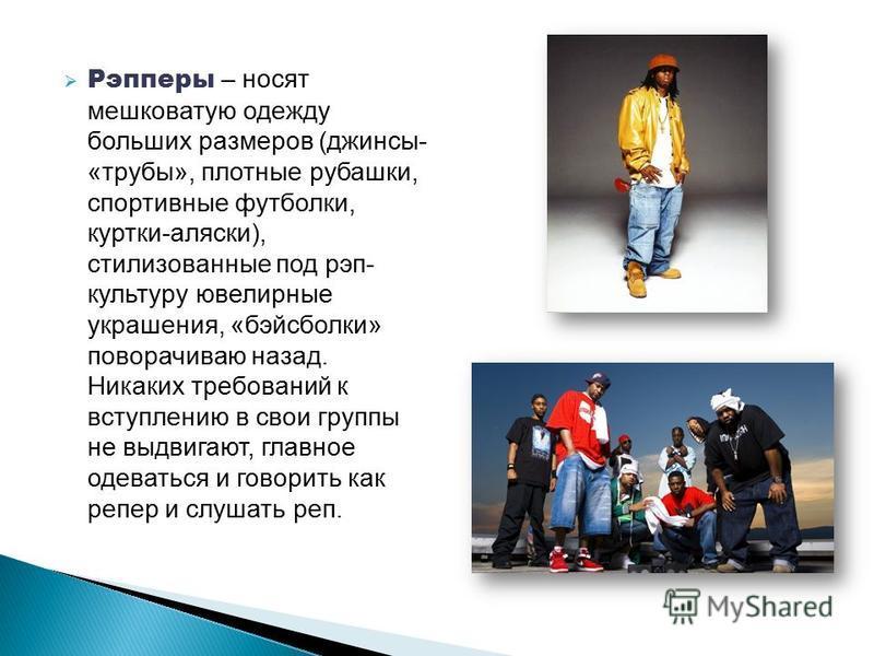 Рэпперы – носят мешковатую одежду больших размеров (джинсы- «трубы», плотные рубашки, спортивные футболки, куртки-аляски), стилизованные под рэп- культуру ювелирные украшения, «бейсболки» поворачиваю назад. Никаких требований к вступлению в свои груп
