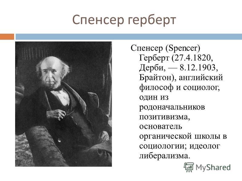 Спенсер герберт Спенсер (Spencer) Герберт (27.4.1820, Дерби, 8.12.1903, Брайтон), английский философ и социолог, один из родоначальников позитивизма, основатель органической школы в социологии; идеолог либерализма.