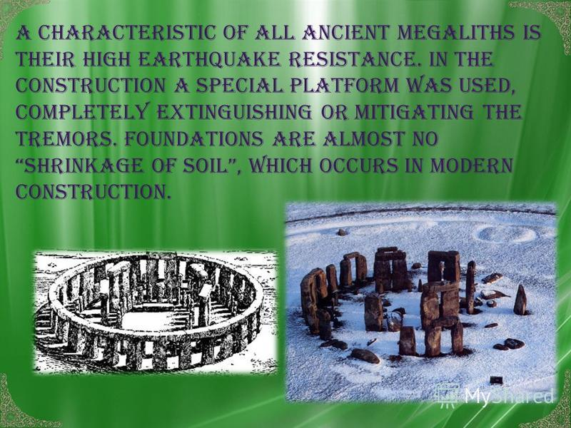 A characteristic of all ancient megaliths is their high earthquake resistance. In the construction a special platform was used, completely extinguishing or mitigating the tremors. Foundations are almost no shrinkage of soil, which occurs in modern co