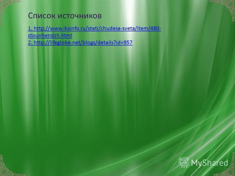 1. http://www.iksinfo.ru/stati/chudesa-sveta/item/480- stounhendzh.html 2. http://lifeglobe.net/blogs/details?id=957 Список источников