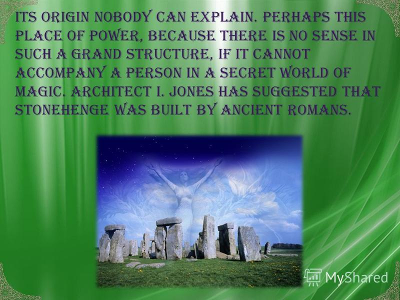 Its origin nobody can explain. Perhaps this place of power, because there is no sense in such a Grand structure, if it cannot accompany a person in a secret world of magic. Architect I. Jones has suggested that Stonehenge was built by ancient Romans.