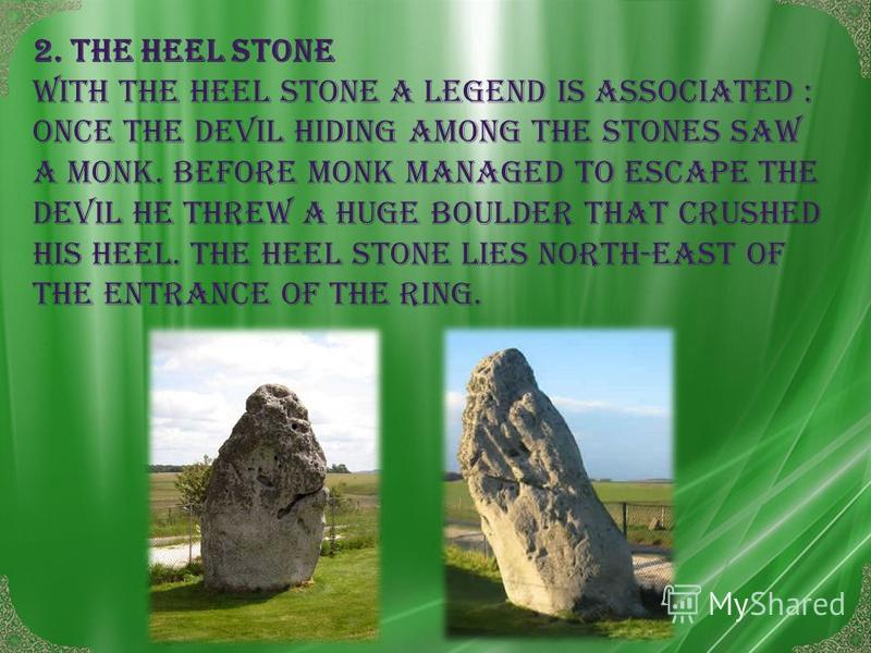2. The heel stone With the heel stone a legend is associated : once the devil hiding among the stones saw a monk. Before monk managed to escape the devil HE threw a huge boulder that crushed his heel. The heel stone lies North-East of the entrance oF