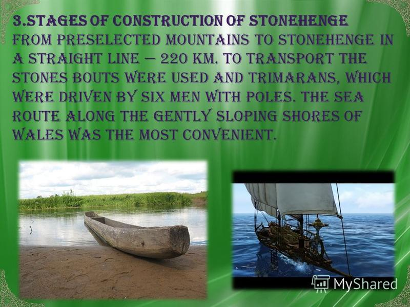 3.Stages of construction of Stonehenge From Preselected mountains to Stonehenge in a straight line 220 km. To transport the stones bouts were used And trimarans, which were driven by six men with poles. The sea route along the gently sloping shores o