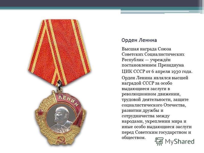 Орден Ленина Высшая награда Союза Советских Социалистических Республик учреждён постановлением Президиума ЦИК СССР от 6 апреля 1930 года. Орден Ленина являлся высшей наградой СССР за особо выдающиеся заслуги в революционном движении, трудовой деятель