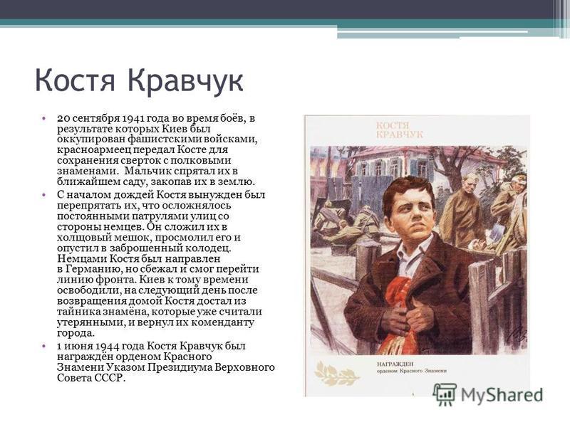 Костя Кравчук 20 сентября 1941 года во время боёв, в результате которых Киев был оккупирован фашистскими войсками, красноармеец передал Косте для сохранения сверток с полковыми знаменами. Мальчик спрятал их в ближайшем саду, закопав их в землю. С нач