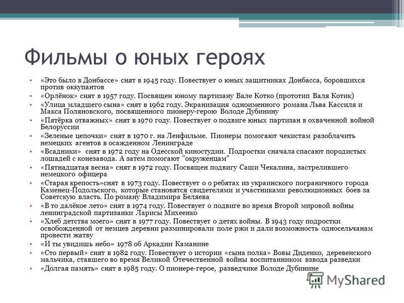 Фильмы о юных героях «Это было в Донбассе» снят в 1945 году. Повествует о юных защитниках Донбасса, боровшихся против оккупантов «Орлёнок» снят в 1957 году. Посвящен юному партизану Вале Котко (прототип Валя Котик) «Улица младшего сына» снят в 1962 г