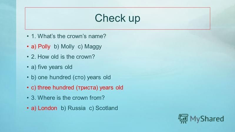 Listen and choose 1. Whats the crowns name? a) Polly b) Molly c) Maggy 2. How old is the crown? a) five years old b) one hundred (сто) years old c) three hundred (триста) years old 3. Where is the crown from? a) London b) Russia c) Scotland