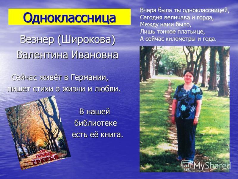 Одноклассница Везнер (Широкова) Валентина Ивановна Сейчас живёт в Германии, пишет стихи о жизни и любви. пишет стихи о жизни и любви. В нашей В нашей библиотеке библиотеке есть её книга. есть её книга. Вчера была ты одноклассницей, Сегодня величава и