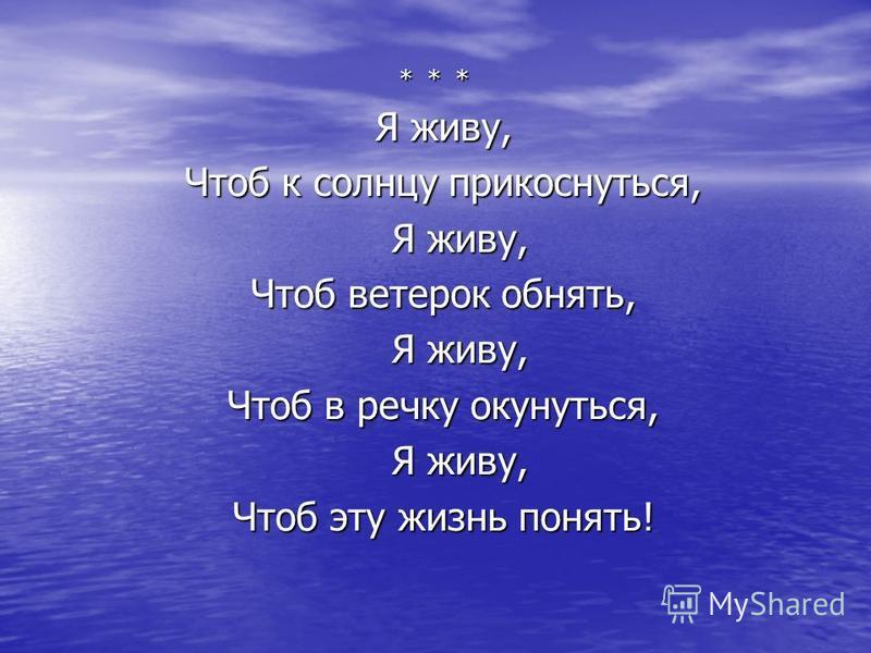 * * * Я живу, Чтоб к солнцу прикоснуться, Я живу, Чтоб ветерок обнять, Я живу, Чтоб в речку окунуться, Я живу, Чтоб эту жизнь понять!