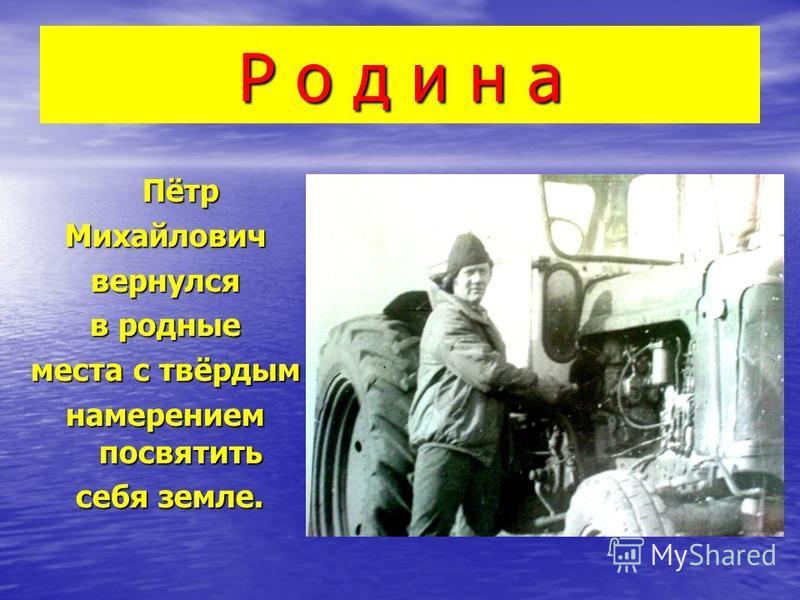 Р о д и н а Пётр Михайловичвернулся в родные места с твёрдым намерением посвятить себя земле. себя земле.