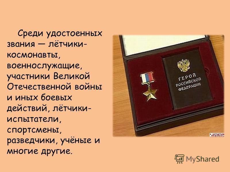 Среди удостоенных звания лётчики- космонавты, военнослужащие, участники Великой Отечественной войны и иных боевых действий, лётчики- испытатели, спортсмены, разведчики, учёные и многие другие.