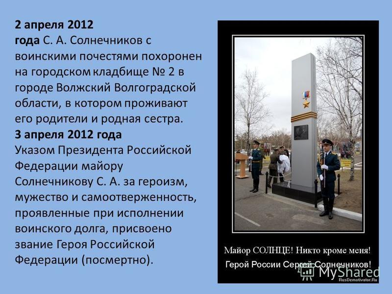 2 апреля 2012 года С. А. Солнечников с воинскими почестями похоронен на городском кладбище 2 в городе Волжский Волгоградской области, в котором проживают его родители и родная сестра. 3 апреля 2012 года Указом Президента Российской Федерации майору С